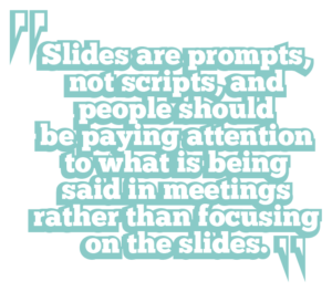 5 ways to boost leadership Slides are prompts, not scripts, and people should be paying attention to what is being said in meetings rather than focusing on the slides.communication quote 1: