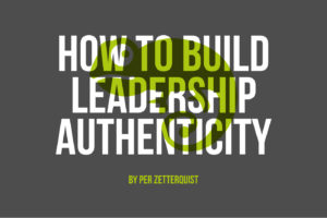 How To Build Leadership Authenticity By Per Zetterquist