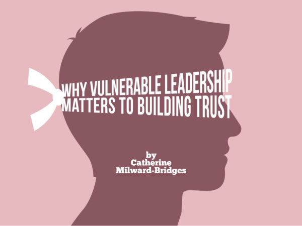 Why vulnerable leadership matters to building trust, By Catherine Milward Bridges