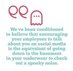 Employee advocacy on social media – why you should embrace it, Quote 1: We've been conditioned to believe that encouraging your employees to talk about you on social media is the equivalent of going down to the basement in your underwear to check out a spooky noise