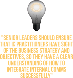 Switching on Senior Leader, Quote 2: Senior Leaders should ensure that IC practitioners have sight of the business strategy and objectives, so they have a clear understanding of how to integrate internal comms successfully.