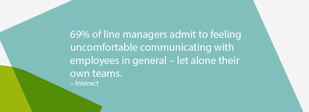 69% of line managers admit to feeling uncomfortable communicating with employees in general - let alone their own teams. Interact Survey.