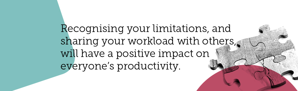 If you need help, ask for it. Recognising your limitations, and sharing your workload with others, will have a positive impact on everyone's productivity.