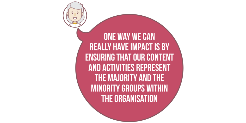 Diversity and inclusion: One way we can really have impact is by ensuring that our content and activities represent the majority and the minority groups within the organisation.